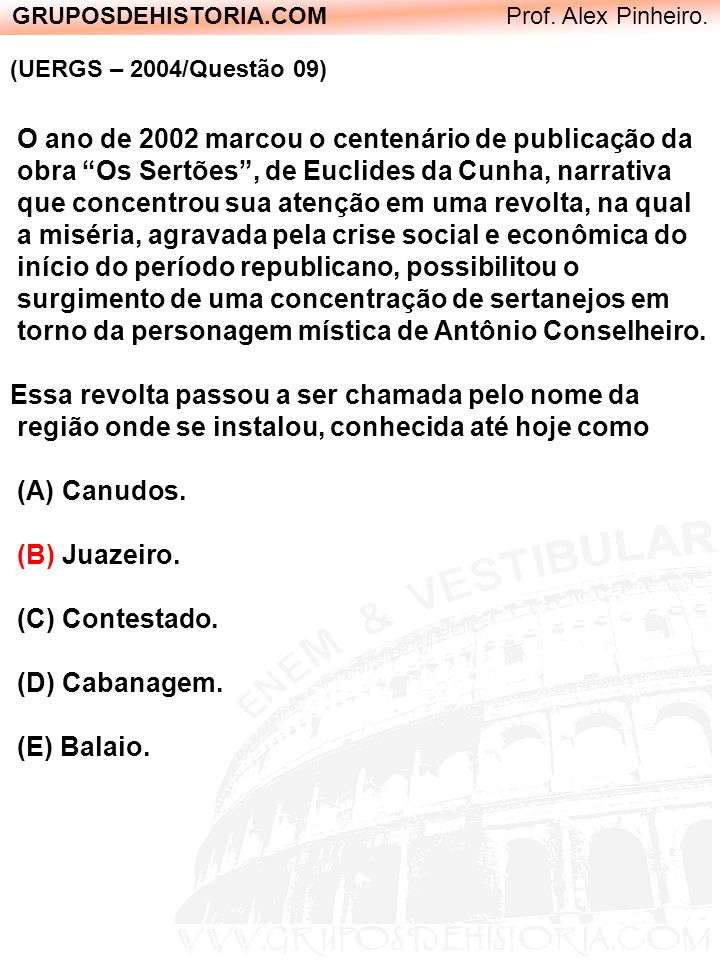 GRUPOSDEHISTORIA.COM Prof. Alex Pinheiro. (UERGS – 2004/Questão 09) O ano de 2002 marcou o centenário de publicação da obra Os Sertões, de Euclides da