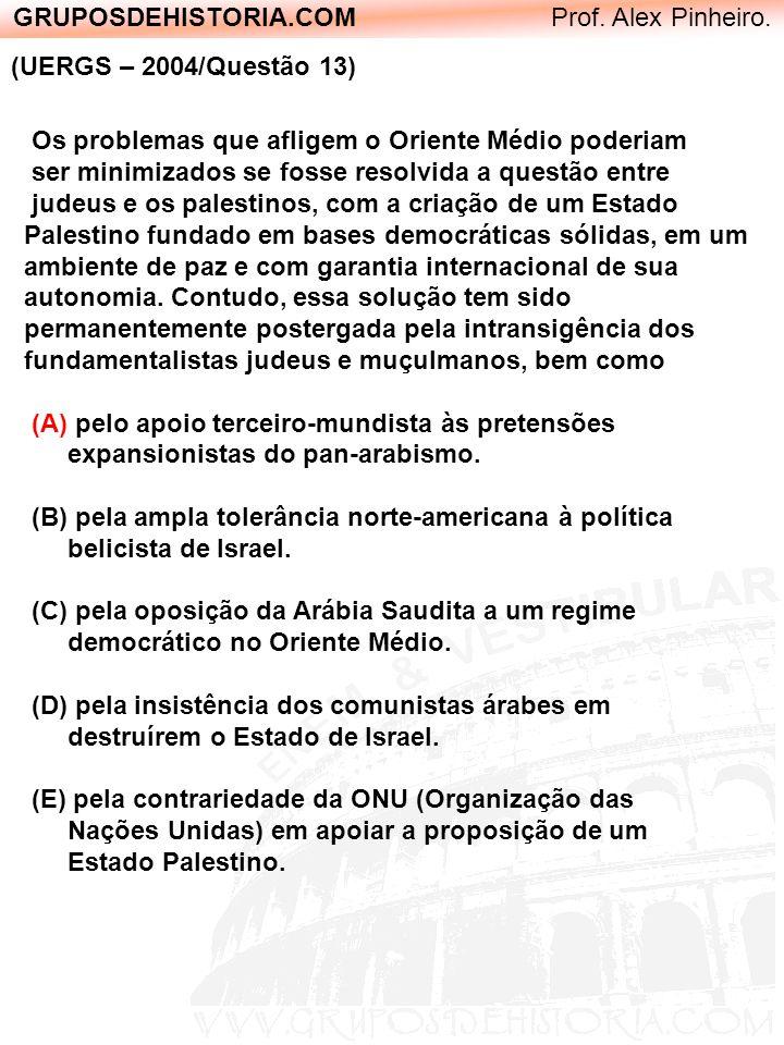 GRUPOSDEHISTORIA.COM Prof. Alex Pinheiro. (UERGS – 2004/Questão 13) Os problemas que afligem o Oriente Médio poderiam ser minimizados se fosse resolvi