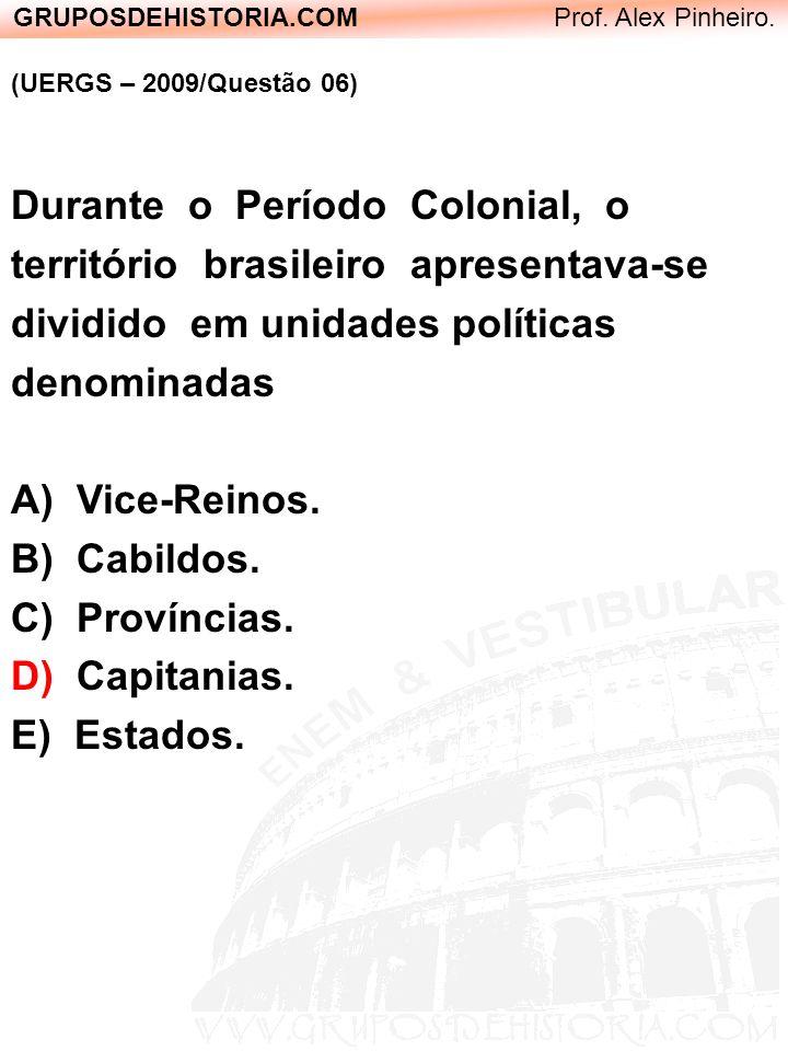 GRUPOSDEHISTORIA.COM Prof. Alex Pinheiro. (UERGS – 2009/Questão 06) Durante o Período Colonial, o território brasileiro apresentava-se dividido em uni