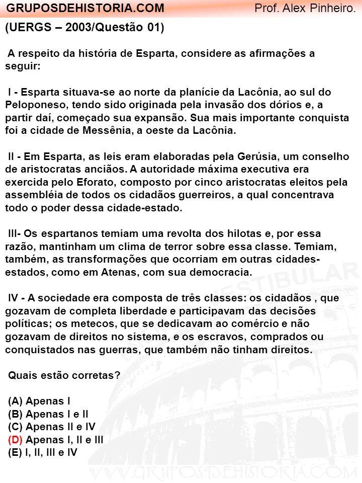 GRUPOSDEHISTORIA.COM Prof. Alex Pinheiro. (UERGS – 2003/Questão 01) A respeito da história de Esparta, considere as afirmações a seguir: I - Esparta s