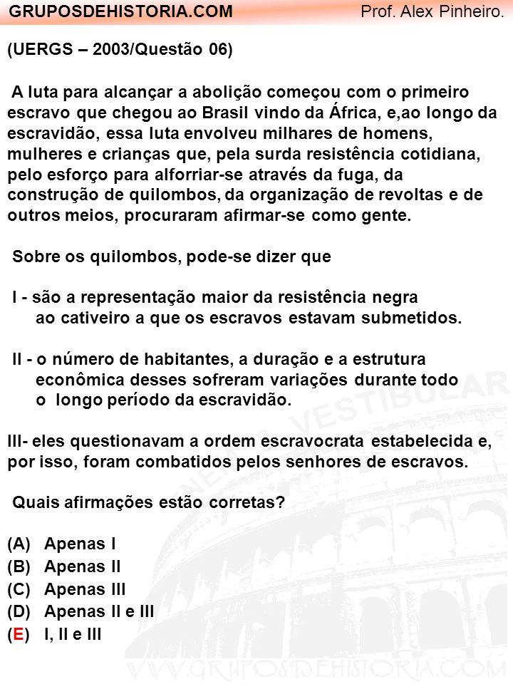 GRUPOSDEHISTORIA.COM Prof. Alex Pinheiro. (UERGS – 2003/Questão 06) A luta para alcançar a abolição começou com o primeiro escravo que chegou ao Brasi