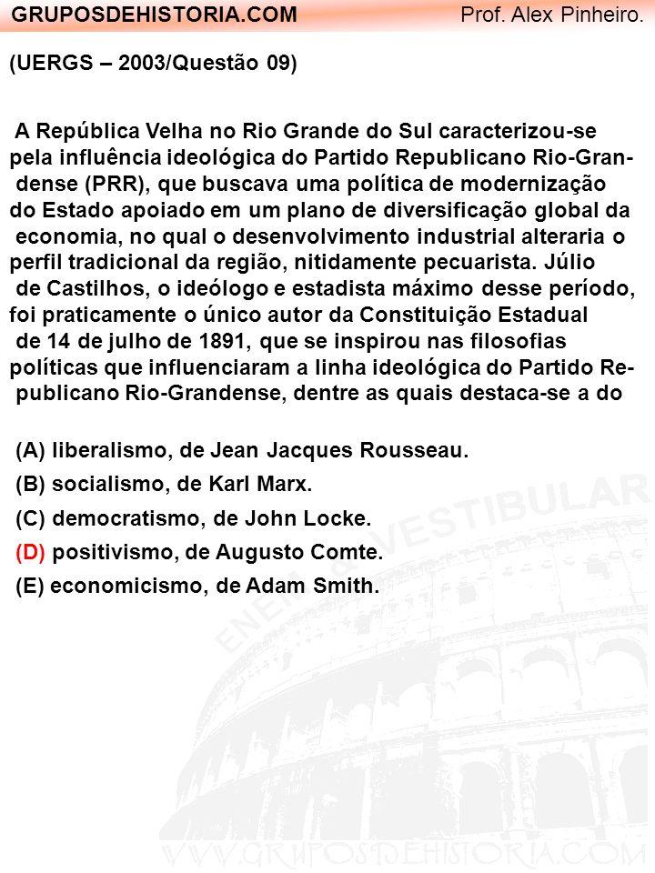 GRUPOSDEHISTORIA.COM Prof. Alex Pinheiro. (UERGS – 2003/Questão 09) A República Velha no Rio Grande do Sul caracterizou-se pela influência ideológica