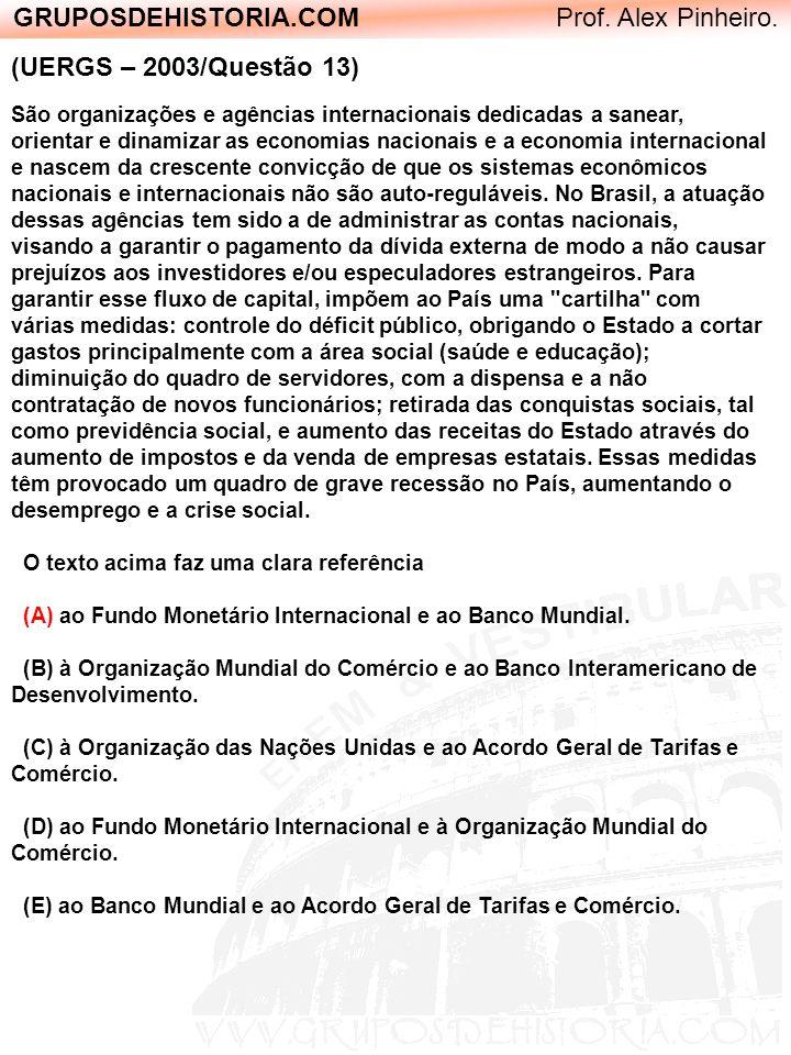 GRUPOSDEHISTORIA.COM Prof. Alex Pinheiro. (UERGS – 2003/Questão 13) São organizações e agências internacionais dedicadas a sanear, orientar e dinamiza