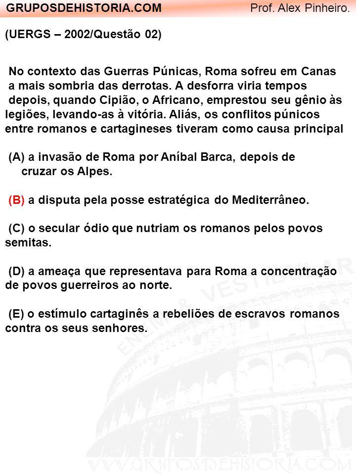 GRUPOSDEHISTORIA.COM Prof. Alex Pinheiro. (UERGS – 2002/Questão 02) No contexto das Guerras Púnicas, Roma sofreu em Canas a mais sombria das derrotas.