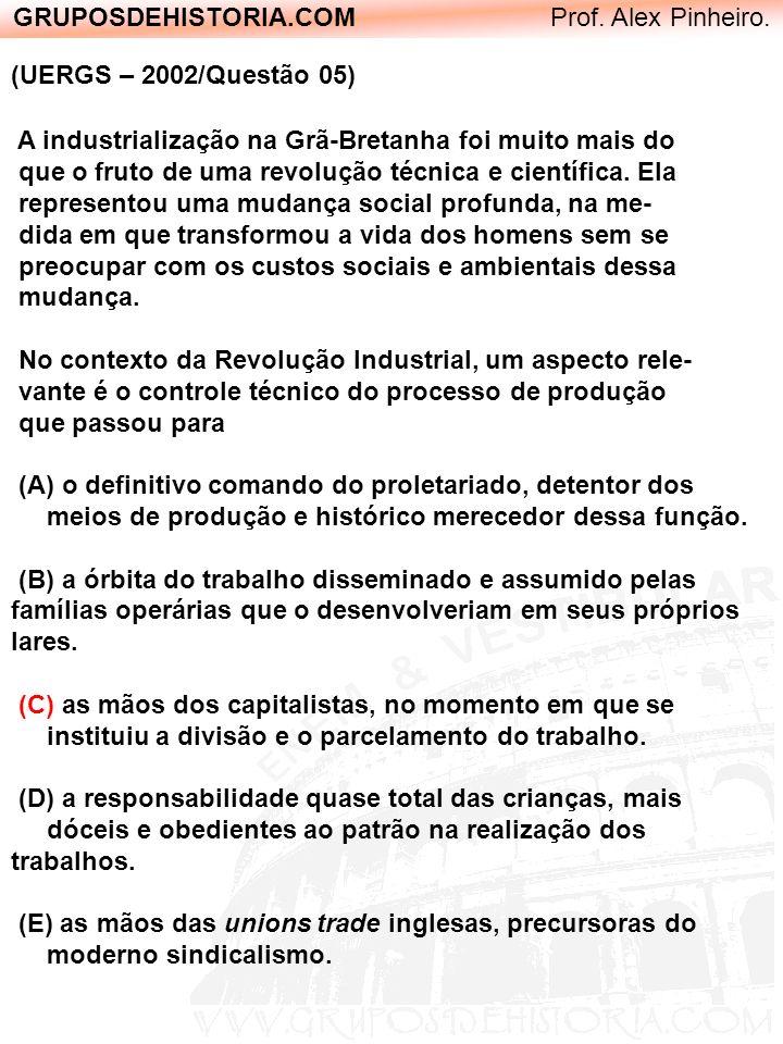 GRUPOSDEHISTORIA.COM Prof. Alex Pinheiro. (UERGS – 2002/Questão 05) A industrialização na Grã-Bretanha foi muito mais do que o fruto de uma revolução
