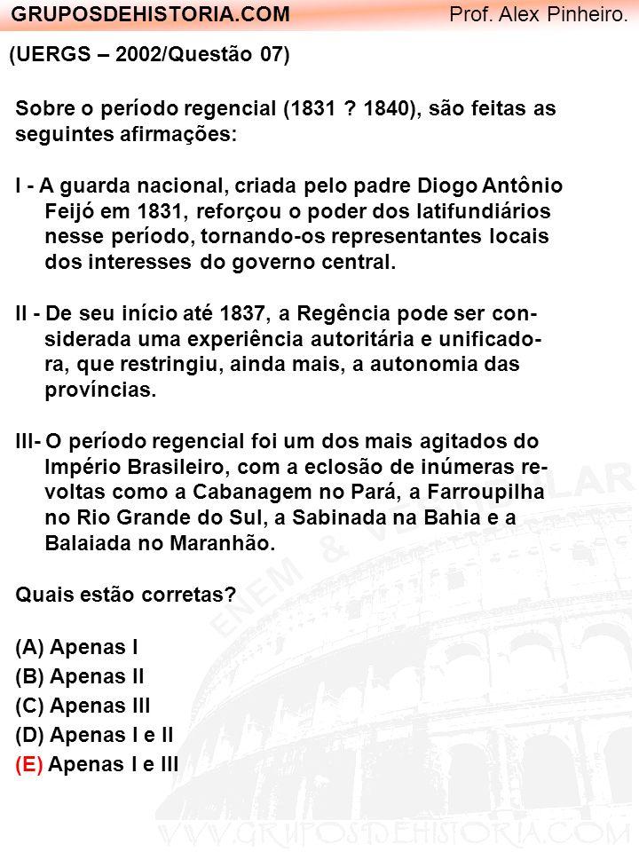 GRUPOSDEHISTORIA.COM Prof. Alex Pinheiro. (UERGS – 2002/Questão 07) Sobre o período regencial (1831 ? 1840), são feitas as seguintes afirmações: I - A