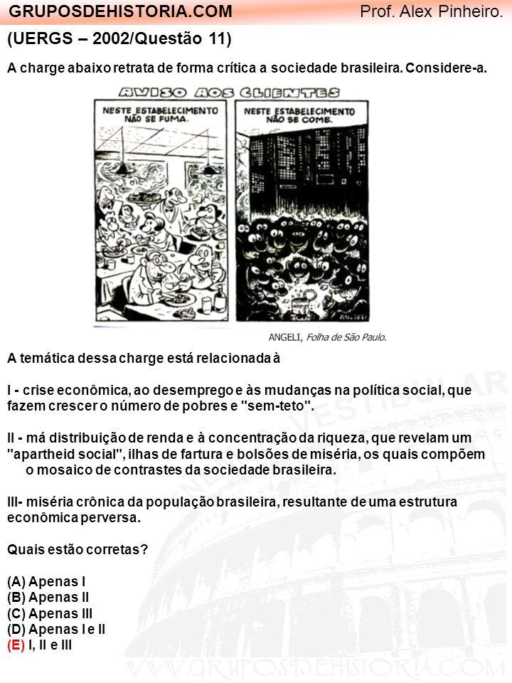 GRUPOSDEHISTORIA.COM Prof. Alex Pinheiro. (UERGS – 2002/Questão 11) A charge abaixo retrata de forma crítica a sociedade brasileira. Considere-a. A te