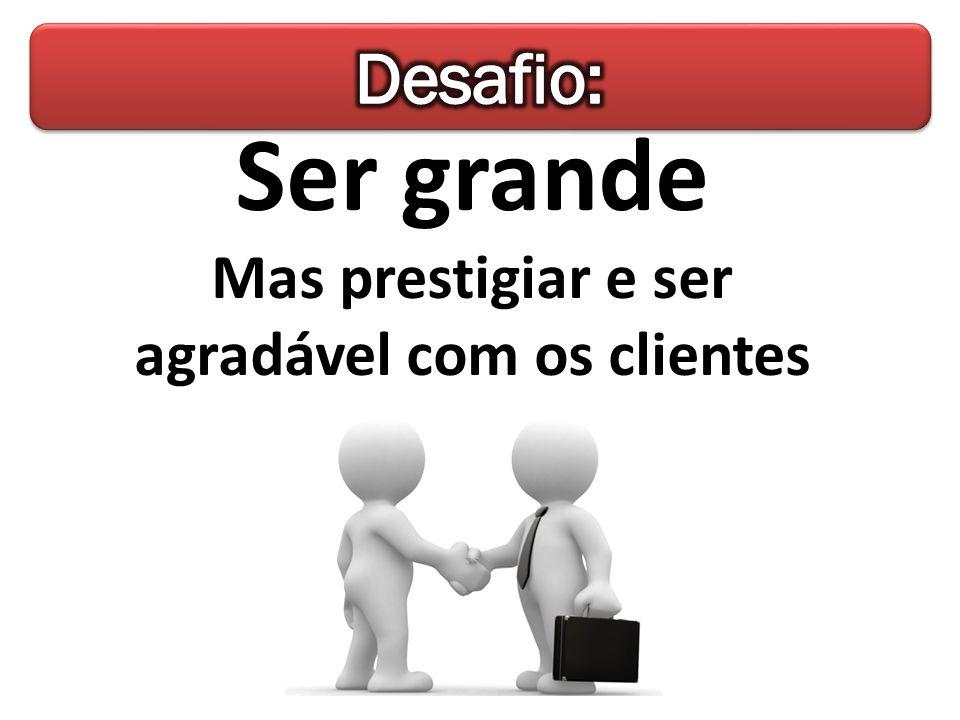 Ser grande Mas prestigiar e ser agradável com os clientes