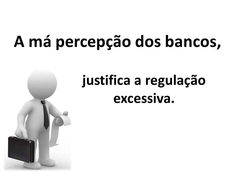 A má percepção dos bancos, justifica a regulação excessiva.