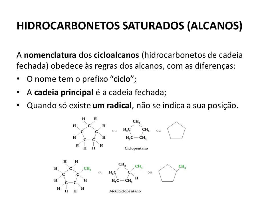 HIDROCARBONETOS SATURADOS (ALCANOS) A nomenclatura dos cicloalcanos (hidrocarbonetos de cadeia fechada) obedece às regras dos alcanos, com as diferenças: O nome tem o prefixo ciclo; A cadeia principal é a cadeia fechada; Quando só existe um radical, não se indica a sua posição.