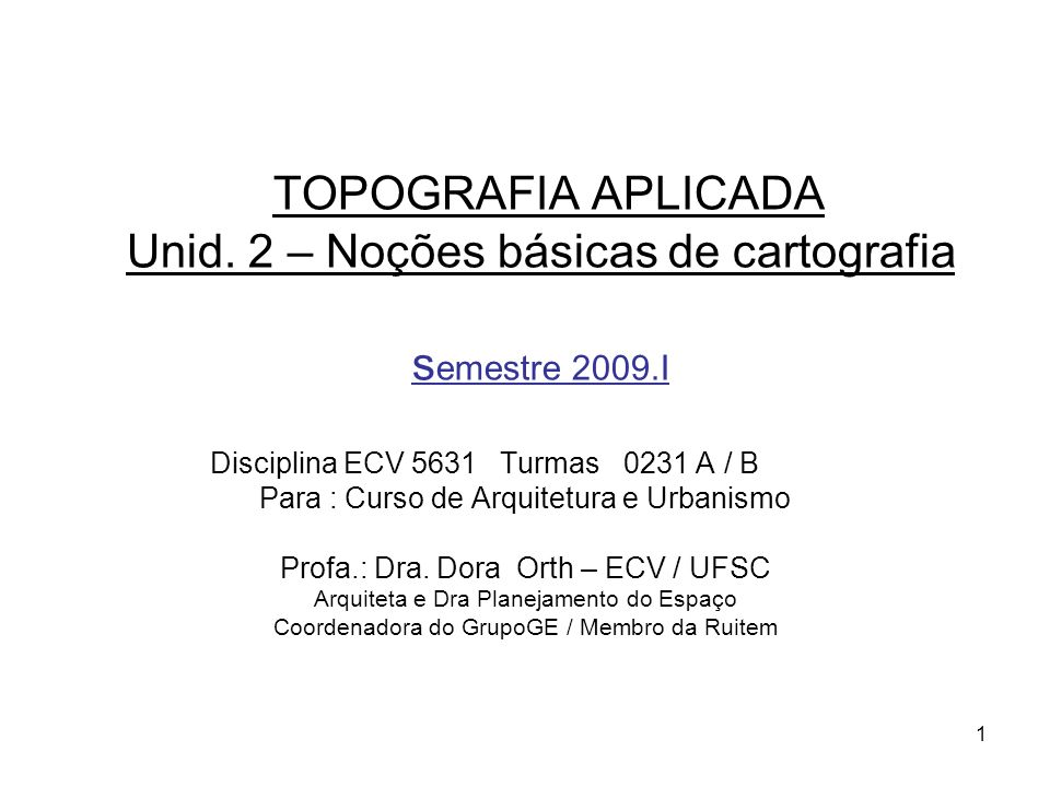 1 TOPOGRAFIA APLICADA Unid. 2 – Noções básicas de cartografia s emestre 2009.I Disciplina ECV 5631 Turmas 0231 A / B Para : Curso de Arquitetura e Urb