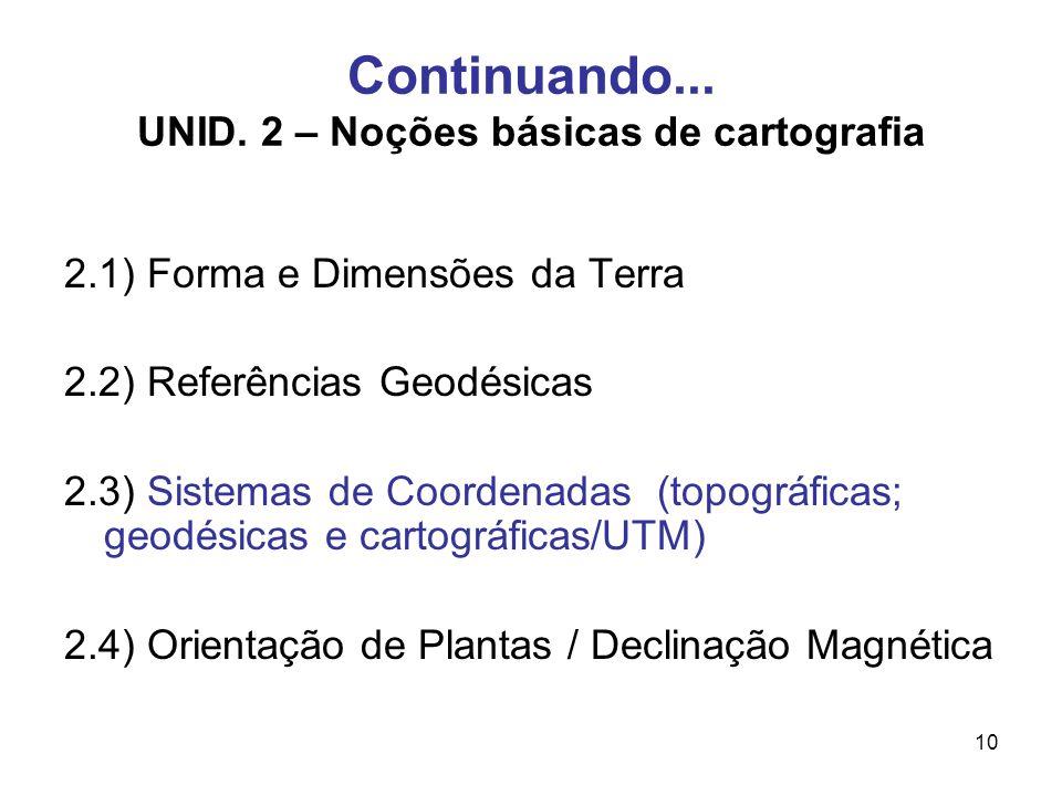 10 Continuando... UNID. 2 – Noções básicas de cartografia 2.1) Forma e Dimensões da Terra 2.2) Referências Geodésicas 2.3) Sistemas de Coordenadas (to