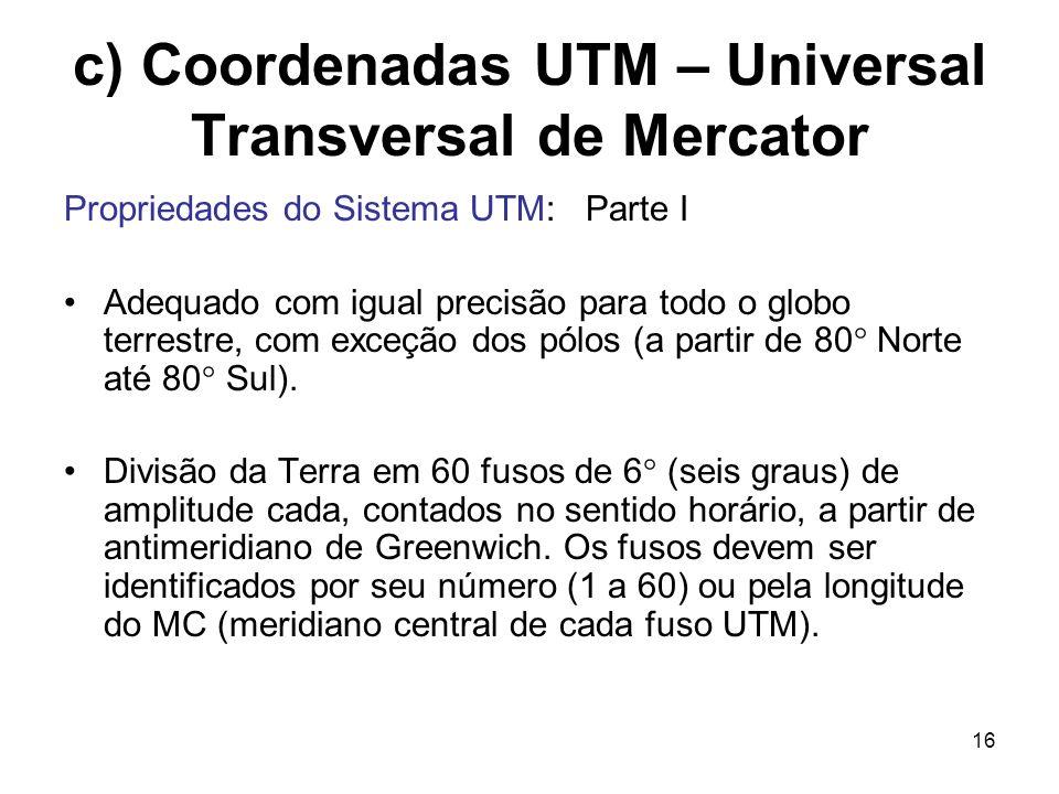 16 c) Coordenadas UTM – Universal Transversal de Mercator Propriedades do Sistema UTM: Parte I Adequado com igual precisão para todo o globo terrestre