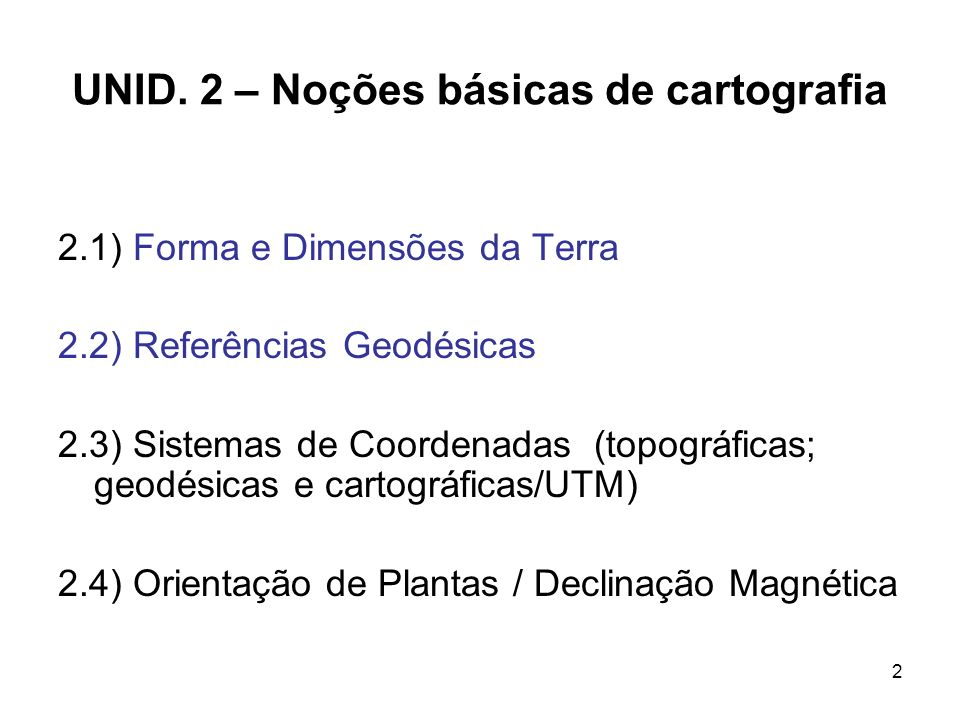 2 UNID. 2 – Noções básicas de cartografia 2.1) Forma e Dimensões da Terra 2.2) Referências Geodésicas 2.3) Sistemas de Coordenadas (topográficas; geod