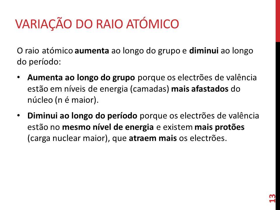 O raio atómico aumenta ao longo do grupo e diminui ao longo do período: Aumenta ao longo do grupo porque os electrões de valência estão em níveis de e