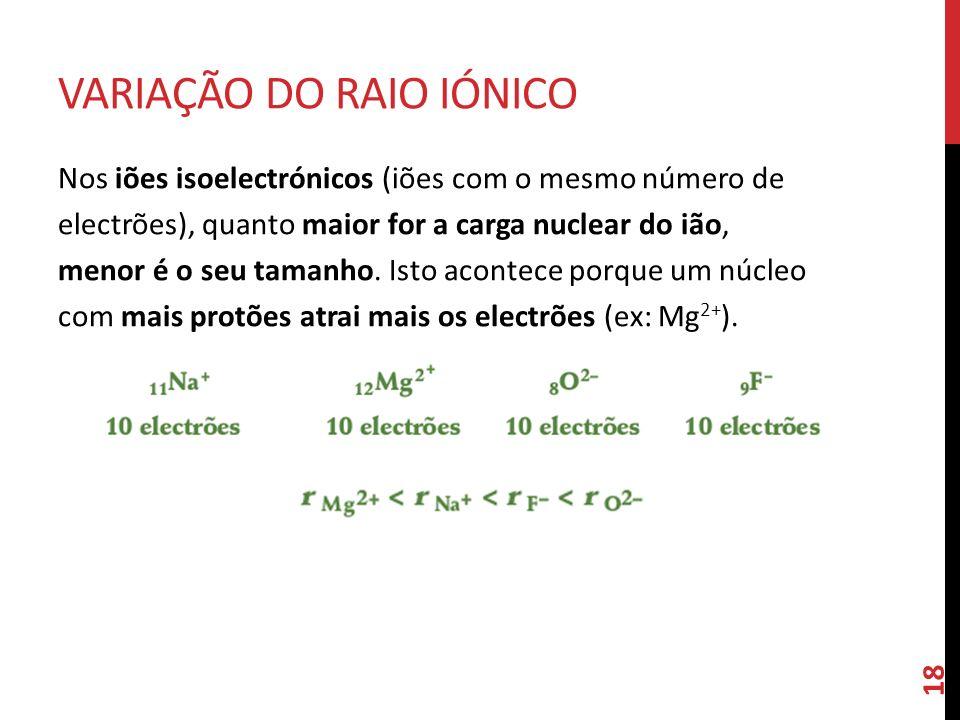 Nos iões isoelectrónicos (iões com o mesmo número de electrões), quanto maior for a carga nuclear do ião, menor é o seu tamanho. Isto acontece porque
