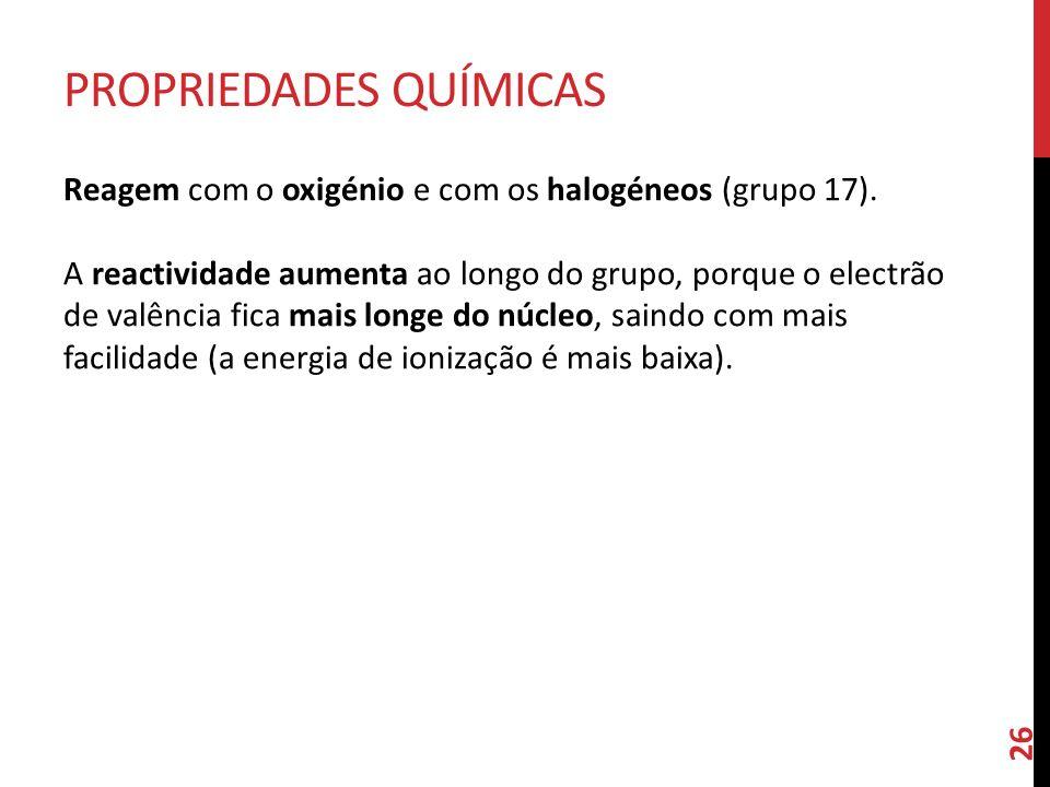 Reagem com o oxigénio e com os halogéneos (grupo 17). A reactividade aumenta ao longo do grupo, porque o electrão de valência fica mais longe do núcle