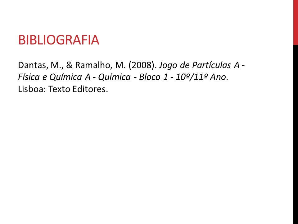 BIBLIOGRAFIA Dantas, M., & Ramalho, M. (2008). Jogo de Partículas A - Física e Química A - Química - Bloco 1 - 10º/11º Ano. Lisboa: Texto Editores.