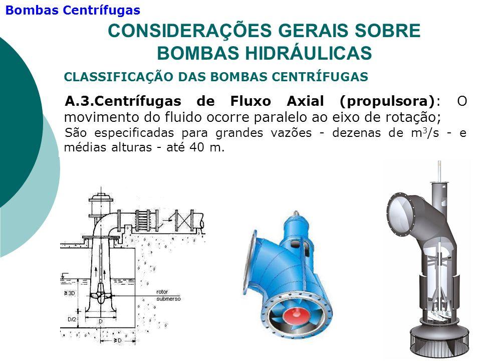 A.3.Centrífugas de Fluxo Axial (propulsora): O movimento do fluido ocorre paralelo ao eixo de rotação; São especificadas para grandes vazões - dezenas