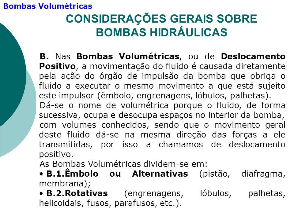 B. Nas Bombas Volumétricas, ou de Deslocamento Positivo, a movimentação do fluido é causada diretamente pela ação do órgão de impulsão da bomba que ob