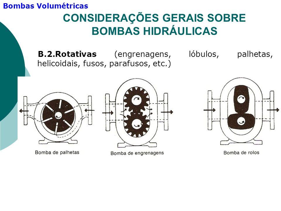 B.2.Rotativas (engrenagens, lóbulos, palhetas, helicoidais, fusos, parafusos, etc.) CONSIDERAÇÕES GERAIS SOBRE BOMBAS HIDRÁULICAS Bombas Volumétricas