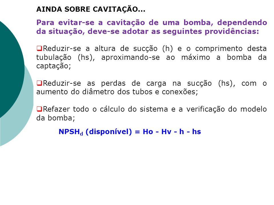 Para evitar-se a cavitação de uma bomba, dependendo da situação, deve-se adotar as seguintes providências: Reduzir-se a altura de sucção (h) e o compr