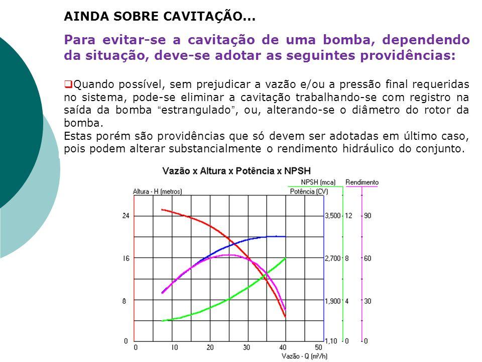 Para evitar-se a cavitação de uma bomba, dependendo da situação, deve-se adotar as seguintes providências: Quando possível, sem prejudicar a vazão e/o