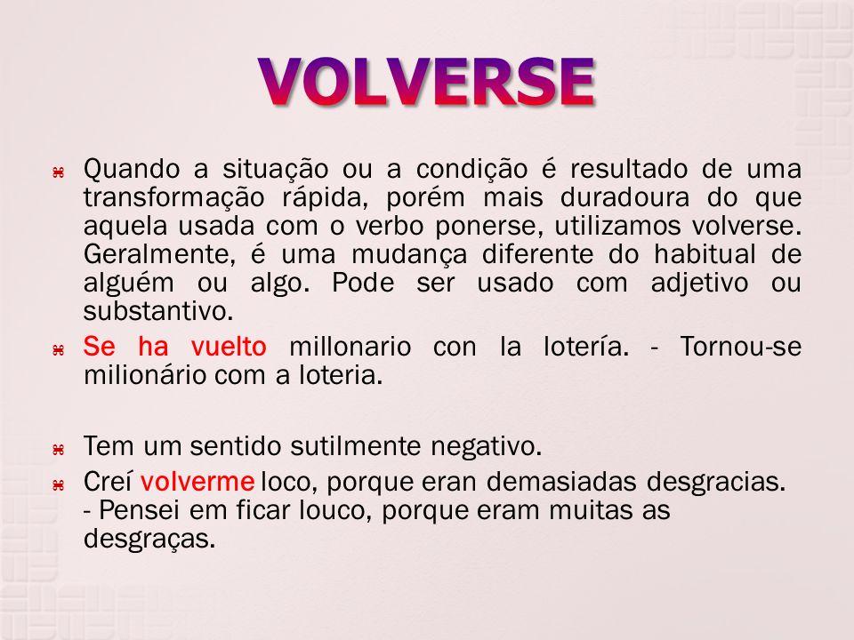 Quando a situação ou a condição é resultado de uma transformação rápida, porém mais duradoura do que aquela usada com o verbo ponerse, utilizamos volv