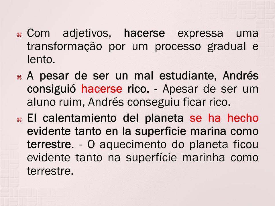 Com adjetivos, hacerse expressa uma transformação por um processo gradual e lento. A pesar de ser un mal estudiante, Andrés consiguió hacerse rico. -