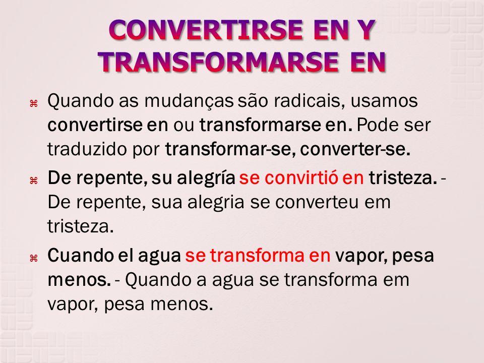 Quando as mudanças são radicais, usamos convertirse en ou transformarse en. Pode ser traduzido por transformar-se, converter-se. De repente, su alegrí