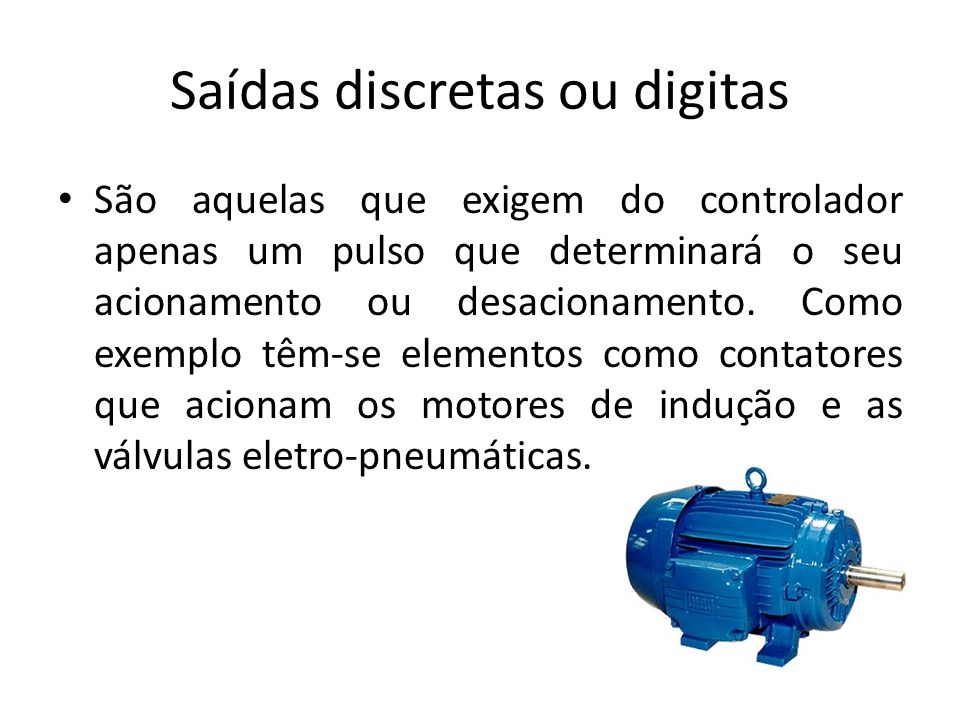 Saídas discretas ou digitas São aquelas que exigem do controlador apenas um pulso que determinará o seu acionamento ou desacionamento. Como exemplo tê