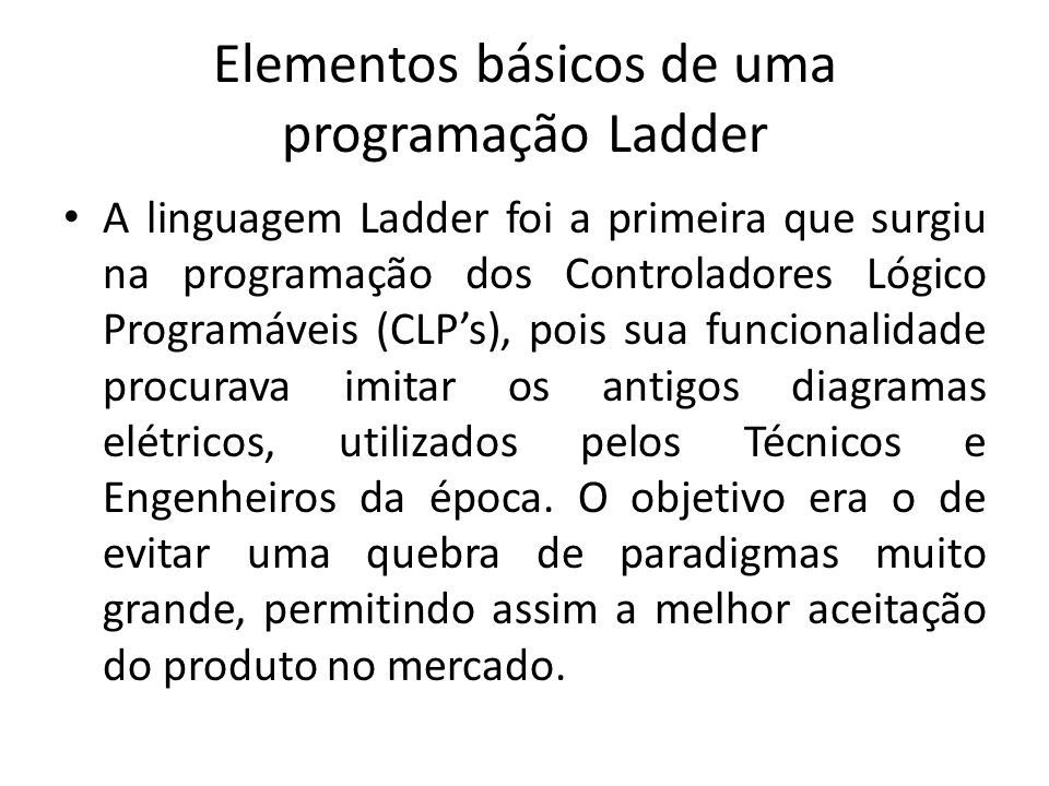 Elementos básicos de uma programação Ladder A linguagem Ladder foi a primeira que surgiu na programação dos Controladores Lógico Programáveis (CLPs), pois sua funcionalidade procurava imitar os antigos diagramas elétricos, utilizados pelos Técnicos e Engenheiros da época.