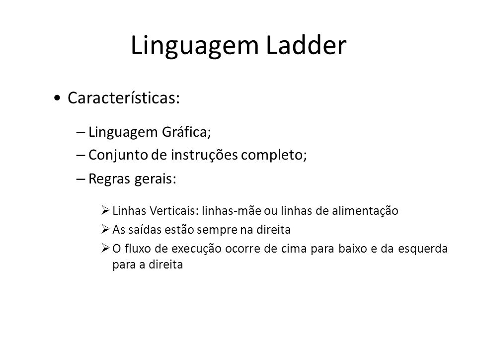 Linguagem Ladder Características: – Linguagem Gráfica; – Conjunto de instruções completo; – Regras gerais: Linhas Verticais: linhas-mãe ou linhas de alimentação As saídas estão sempre na direita O fluxo de execução ocorre de cima para baixo e da esquerda para a direita