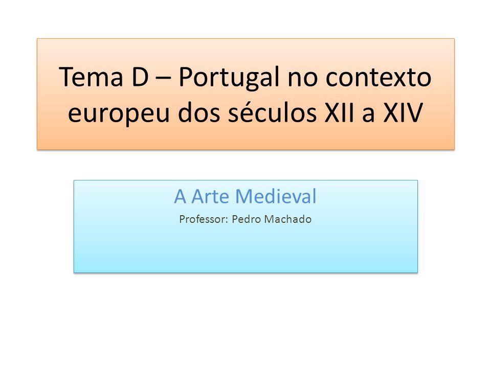 Tema D – Portugal no contexto europeu dos séculos XII a XIV A Arte Medieval Professor: Pedro Machado A Arte Medieval Professor: Pedro Machado