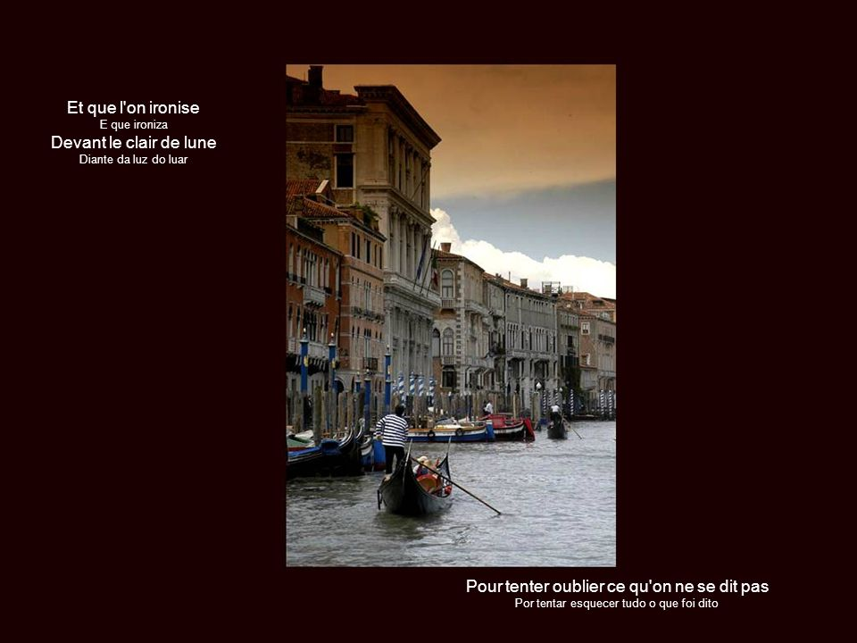 Que c est triste Venise Como é triste Veneza Ce soir sur la lagune Esta tarde sobre a laguna Quand on cherche une main que l on ne nous tend pas Quando se procura uma mão que não nos estende mais