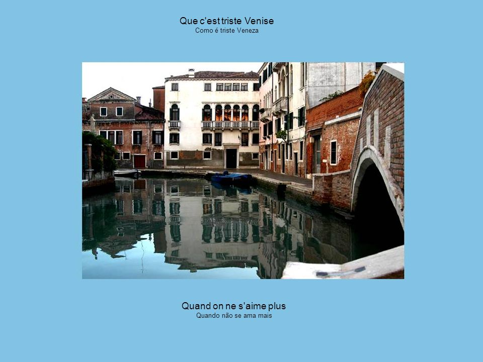 Au temps des amours mortes Quando morrem os amores Que c est triste Venise Como é triste Veneza