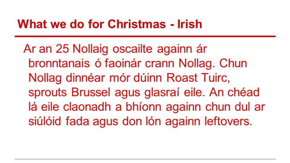 What we do for Christmas - Irish Ar an 25 Nollaig oscailte againn ár bronntanais ó faoinár crann Nollag. Chun Nollag dinnéar mór dúinn Roast Tuirc, sp