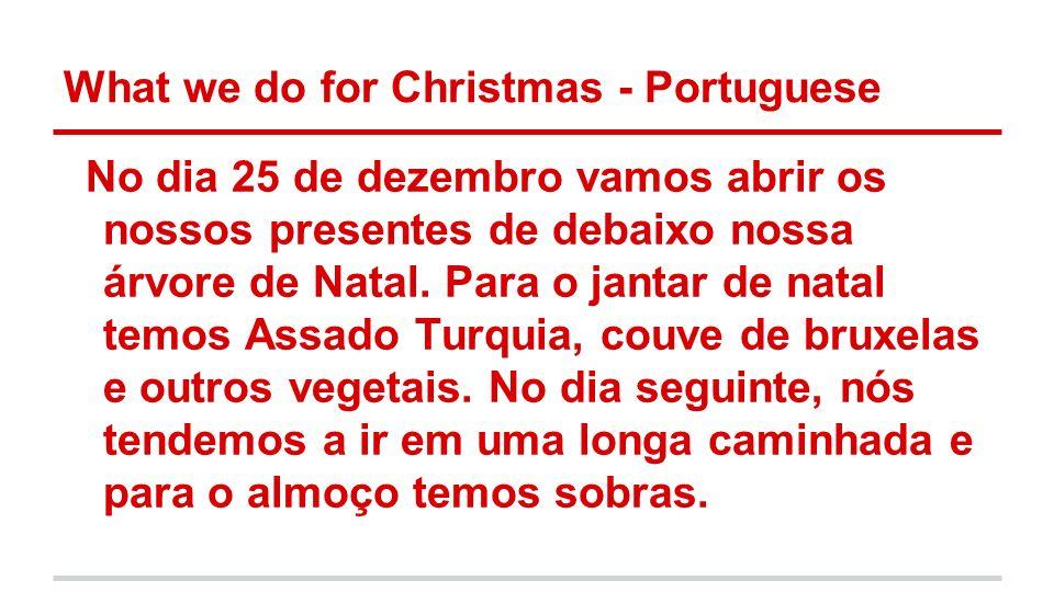 What we do for Christmas - Portuguese No dia 25 de dezembro vamos abrir os nossos presentes de debaixo nossa árvore de Natal. Para o jantar de natal t