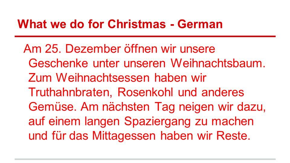 What we do for Christmas - German Am 25. Dezember öffnen wir unsere Geschenke unter unseren Weihnachtsbaum. Zum Weihnachtsessen haben wir Truthahnbrat