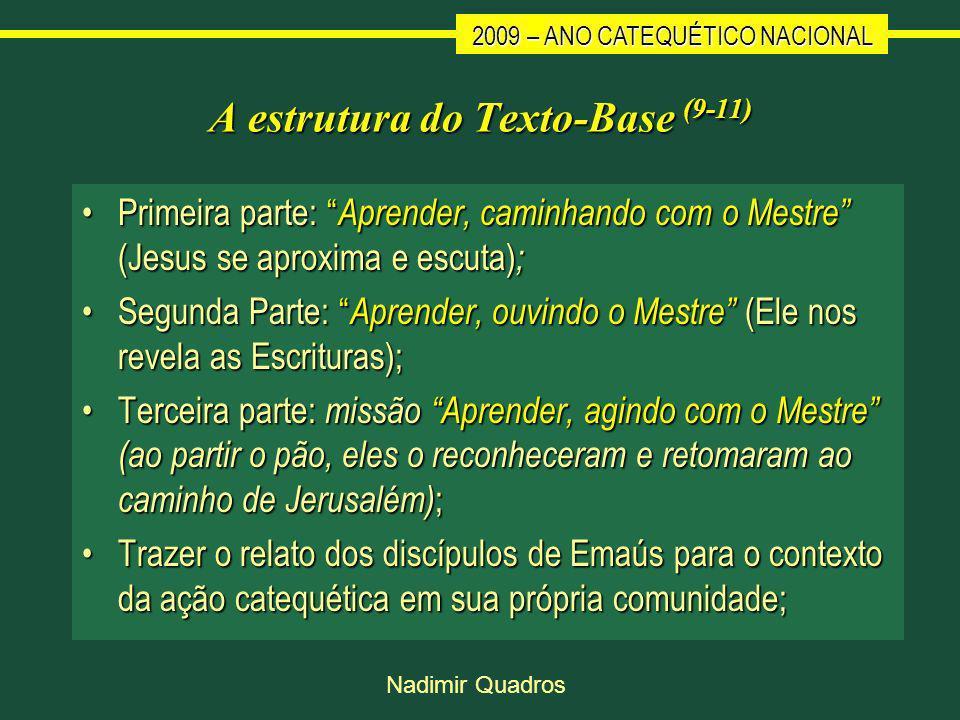 2009 – ANO CATEQUÉTICO NACIONAL Nadimir Quadros A estrutura do Texto-Base (9-11) Primeira parte: Aprender, caminhando com o Mestre (Jesus se aproxima e escuta) ;Primeira parte: Aprender, caminhando com o Mestre (Jesus se aproxima e escuta) ; Segunda Parte: Aprender, ouvindo o Mestre (Ele nos revela as Escrituras);Segunda Parte: Aprender, ouvindo o Mestre (Ele nos revela as Escrituras); Terceira parte: missão Aprender, agindo com o Mestre (ao partir o pão, eles o reconheceram e retomaram ao caminho de Jerusalém) ;Terceira parte: missão Aprender, agindo com o Mestre (ao partir o pão, eles o reconheceram e retomaram ao caminho de Jerusalém) ; Trazer o relato dos discípulos de Emaús para o contexto da ação catequética em sua própria comunidade;Trazer o relato dos discípulos de Emaús para o contexto da ação catequética em sua própria comunidade;