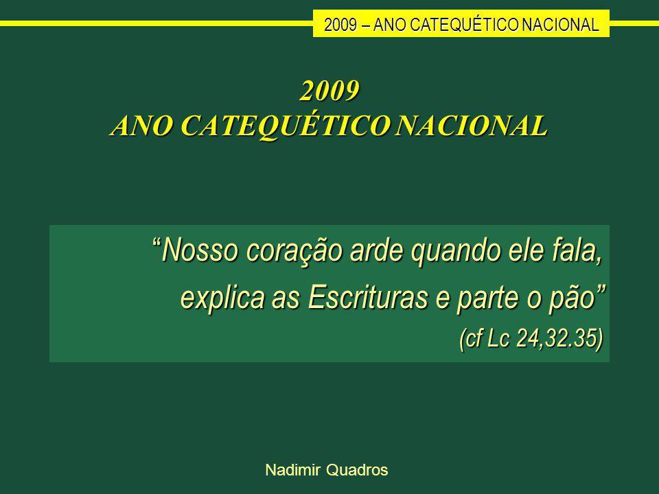 2009 – ANO CATEQUÉTICO NACIONAL Nadimir Quadros 2009 ANO CATEQUÉTICO NACIONAL Nosso coração arde quando ele fala, Nosso coração arde quando ele fala, explica as Escrituras e parte o pão (cf Lc 24,32.35)