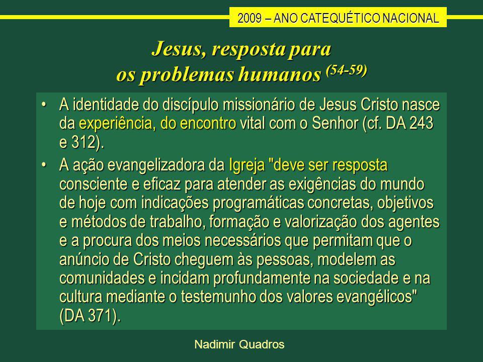 2009 – ANO CATEQUÉTICO NACIONAL Nadimir Quadros Jesus, resposta para os problemas humanos (54-59) A identidade do discípulo missionário de Jesus Cristo nasce da experiência, do encontro vital com o Senhor (cf.
