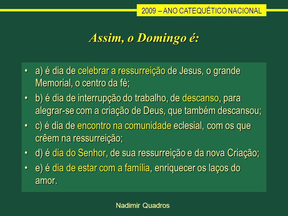 2009 – ANO CATEQUÉTICO NACIONAL Nadimir Quadros Assim, o Domingo é: a) é dia de celebrar a ressurreição de Jesus, o grande Memorial, o centro da fé;a) é dia de celebrar a ressurreição de Jesus, o grande Memorial, o centro da fé; b) é dia de interrupção do trabalho, de descanso, para alegrar-se com a criação de Deus, que também descansou;b) é dia de interrupção do trabalho, de descanso, para alegrar-se com a criação de Deus, que também descansou; c) é dia de encontro na comunidade eclesial, com os que crêem na ressurreição;c) é dia de encontro na comunidade eclesial, com os que crêem na ressurreição; d) é dia do Senhor, de sua ressurreição e da nova Criação;d) é dia do Senhor, de sua ressurreição e da nova Criação; e) é dia de estar com a família, enriquecer os laços do amor.e) é dia de estar com a família, enriquecer os laços do amor.