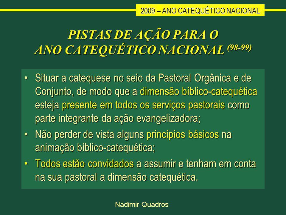 2009 – ANO CATEQUÉTICO NACIONAL Nadimir Quadros PISTAS DE AÇÃO PARA O ANO CATEQUÉTICO NACIONAL (98-99) Situar a catequese no seio da Pastoral Orgânica e de Conjunto, de modo que a dimensão bíblico-catequética esteja presente em todos os serviços pastorais como parte integrante da ação evangelizadora;Situar a catequese no seio da Pastoral Orgânica e de Conjunto, de modo que a dimensão bíblico-catequética esteja presente em todos os serviços pastorais como parte integrante da ação evangelizadora; Não perder de vista alguns princípios básicos na animação bíblico-catequética;Não perder de vista alguns princípios básicos na animação bíblico-catequética; Todos estão convidados a assumir e tenham em conta na sua pastoral a dimensão catequética.Todos estão convidados a assumir e tenham em conta na sua pastoral a dimensão catequética.