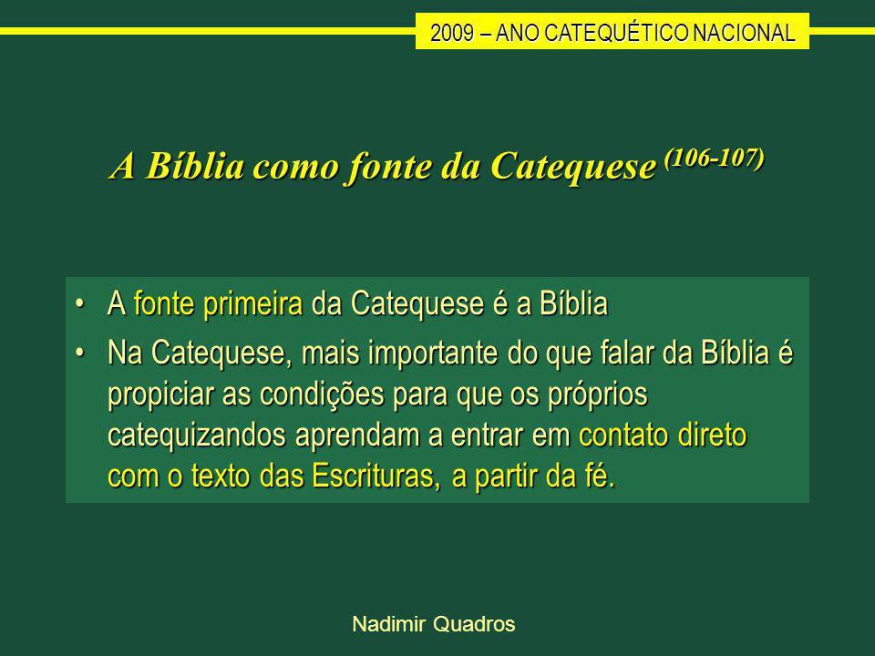 2009 – ANO CATEQUÉTICO NACIONAL Nadimir Quadros A Bíblia como fonte da Catequese (106-107) A fonte primeira da Catequese é a BíbliaA fonte primeira da Catequese é a Bíblia Na Catequese, mais importante do que falar da Bíblia é propiciar as condições para que os próprios catequizandos aprendam a entrar em contato direto com o texto das Escrituras, a partir da fé.Na Catequese, mais importante do que falar da Bíblia é propiciar as condições para que os próprios catequizandos aprendam a entrar em contato direto com o texto das Escrituras, a partir da fé.