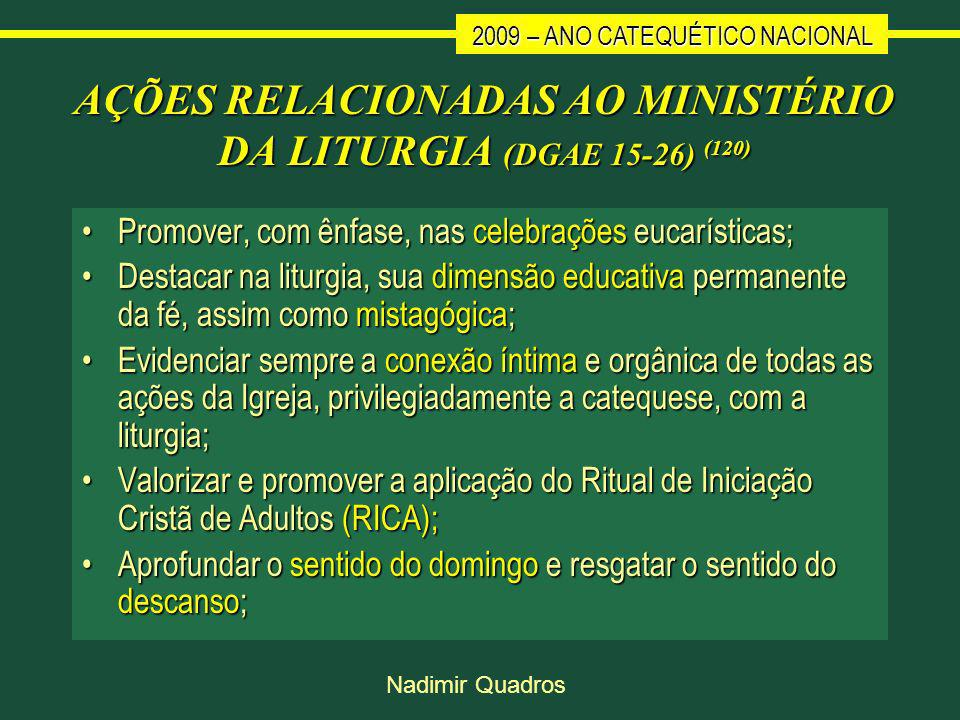 2009 – ANO CATEQUÉTICO NACIONAL Nadimir Quadros AÇÕES RELACIONADAS AO MINISTÉRIO DA LITURGIA (DGAE 15-26) (120) Promover, com ênfase, nas celebrações eucarísticas;Promover, com ênfase, nas celebrações eucarísticas; Destacar na liturgia, sua dimensão educativa permanente da fé, assim como mistagógica;Destacar na liturgia, sua dimensão educativa permanente da fé, assim como mistagógica; Evidenciar sempre a conexão íntima e orgânica de todas as ações da Igreja, privilegiadamente a catequese, com a liturgia;Evidenciar sempre a conexão íntima e orgânica de todas as ações da Igreja, privilegiadamente a catequese, com a liturgia; Valorizar e promover a aplicação do Ritual de Iniciação Cristã de Adultos (RICA);Valorizar e promover a aplicação do Ritual de Iniciação Cristã de Adultos (RICA); Aprofundar o sentido do domingo e resgatar o sentido do descanso;Aprofundar o sentido do domingo e resgatar o sentido do descanso;