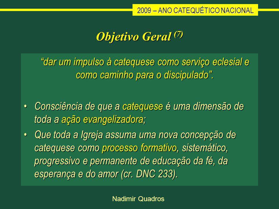 2009 – ANO CATEQUÉTICO NACIONAL Nadimir Quadros Objetivo Geral (7) dar um impulso à catequese como serviço eclesial e como caminho para o discipulado.