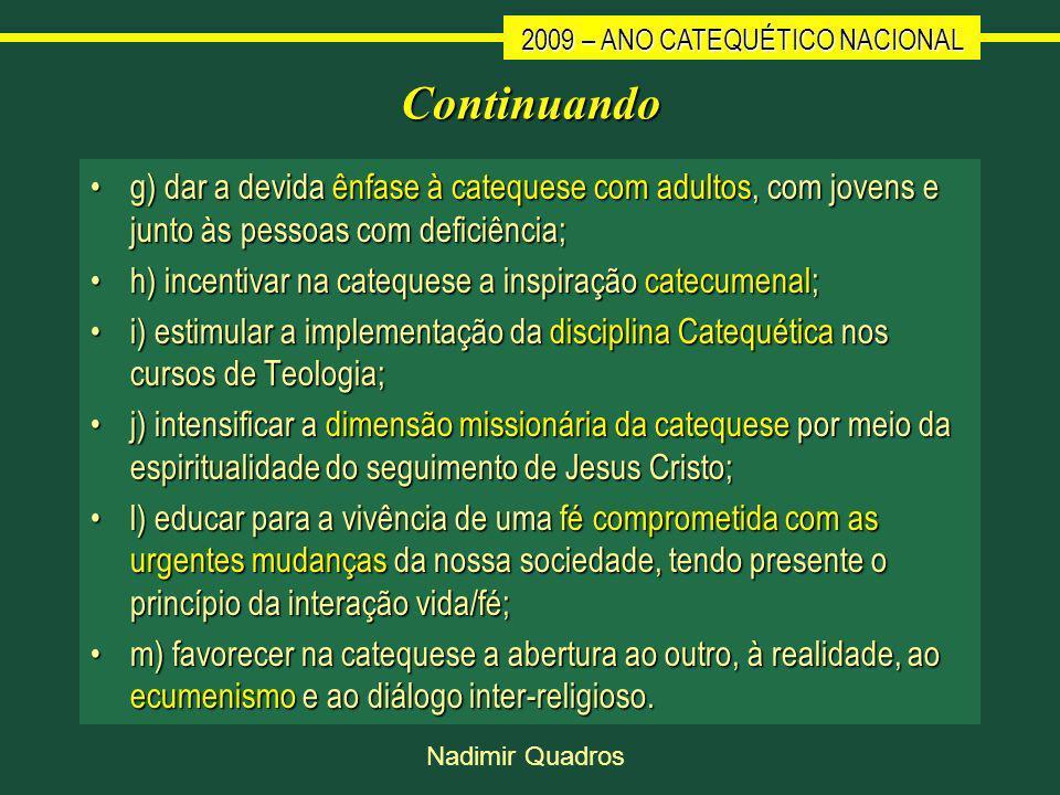 2009 – ANO CATEQUÉTICO NACIONAL Nadimir Quadros Continuando g) dar a devida ênfase à catequese com adultos, com jovens e junto às pessoas com deficiência;g) dar a devida ênfase à catequese com adultos, com jovens e junto às pessoas com deficiência; h) incentivar na catequese a inspiração catecumenal;h) incentivar na catequese a inspiração catecumenal; i) estimular a implementação da disciplina Catequética nos cursos de Teologia;i) estimular a implementação da disciplina Catequética nos cursos de Teologia; j) intensificar a dimensão missionária da catequese por meio da espiritualidade do seguimento de Jesus Cristo;j) intensificar a dimensão missionária da catequese por meio da espiritualidade do seguimento de Jesus Cristo; l) educar para a vivência de uma fé comprometida com as urgentes mudanças da nossa sociedade, tendo presente o princípio da interação vida/fé;l) educar para a vivência de uma fé comprometida com as urgentes mudanças da nossa sociedade, tendo presente o princípio da interação vida/fé; m) favorecer na catequese a abertura ao outro, à realidade, ao ecumenismo e ao diálogo inter-religioso.m) favorecer na catequese a abertura ao outro, à realidade, ao ecumenismo e ao diálogo inter-religioso.
