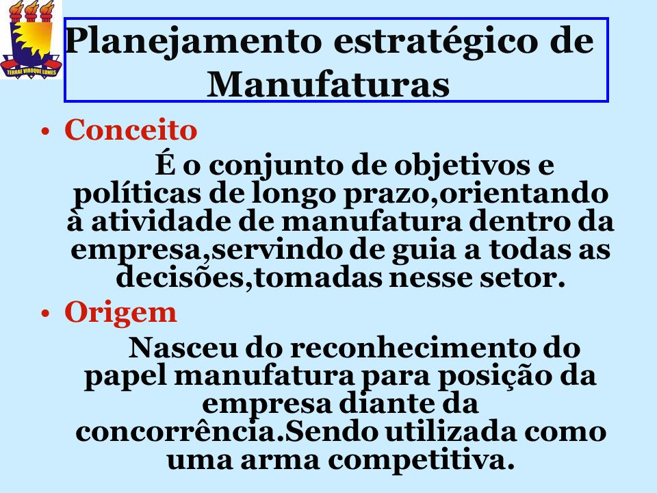 Planejamento estratégico de Manufaturas Conceito É o conjunto de objetivos e políticas de longo prazo,orientando à atividade de manufatura dentro da e