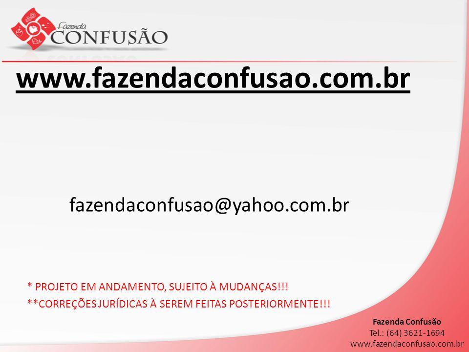 fazendaconfusao@yahoo.com.br * PROJETO EM ANDAMENTO, SUJEITO À MUDANÇAS!!! **CORREÇÕES JURÍDICAS À SEREM FEITAS POSTERIORMENTE!!! Fazenda Confusão Tel